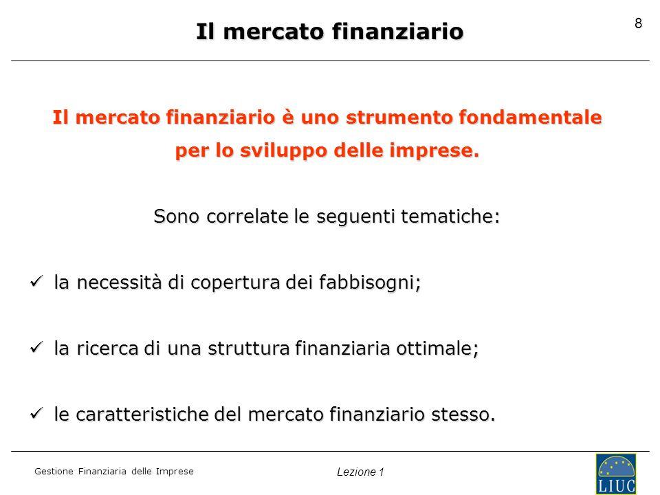 Gestione Finanziaria delle Imprese Lezione 1 8 Il mercato finanziario Il mercato finanziario è uno strumento fondamentale per lo sviluppo delle imprese.