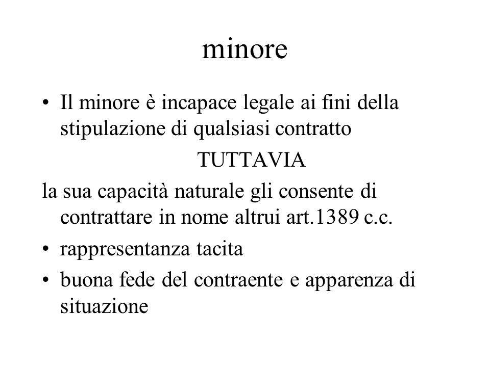 minore Il minore è incapace legale ai fini della stipulazione di qualsiasi contratto TUTTAVIA la sua capacità naturale gli consente di contrattare in nome altrui art.1389 c.c.