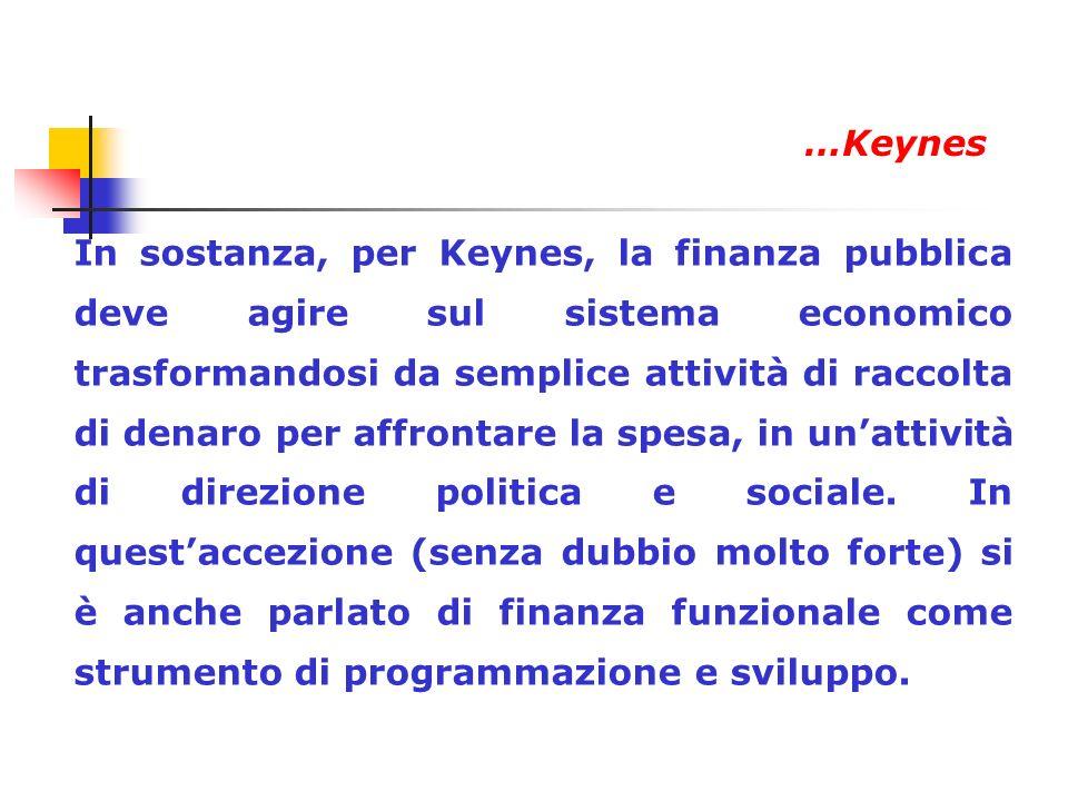 In sostanza, per Keynes, la finanza pubblica deve agire sul sistema economico trasformandosi da semplice attività di raccolta di denaro per affrontare