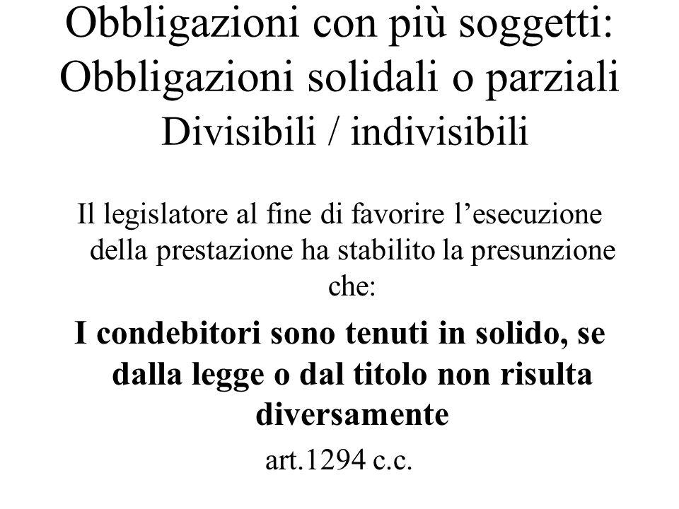 Obbligazioni con più soggetti: Obbligazioni solidali o parziali Divisibili / indivisibili Il legislatore al fine di favorire lesecuzione della prestaz