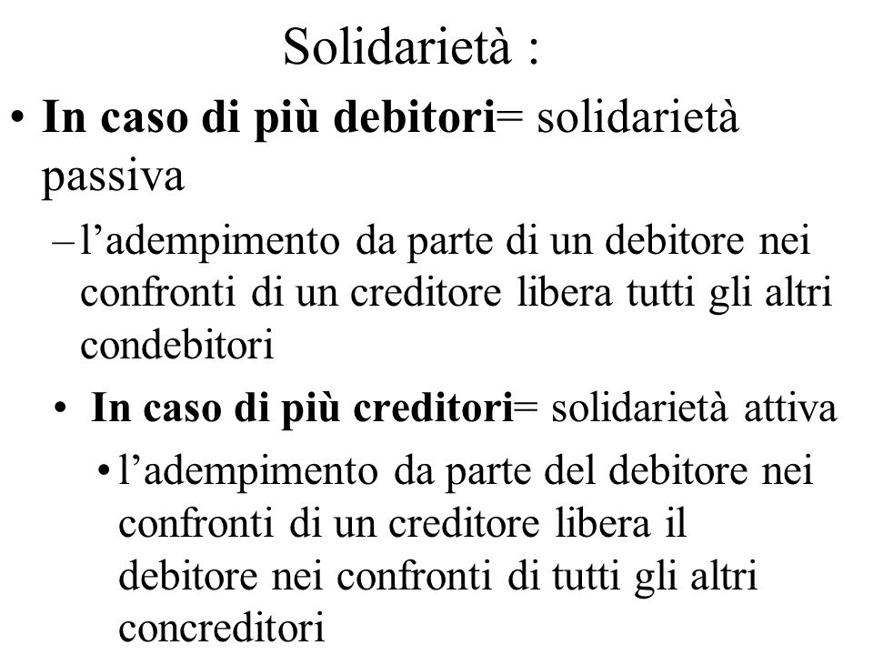 Solidarietà : In caso di più debitori= solidarietà passiva –ladempimento da parte di un debitore nei confronti di un creditore libera tutti gli altri
