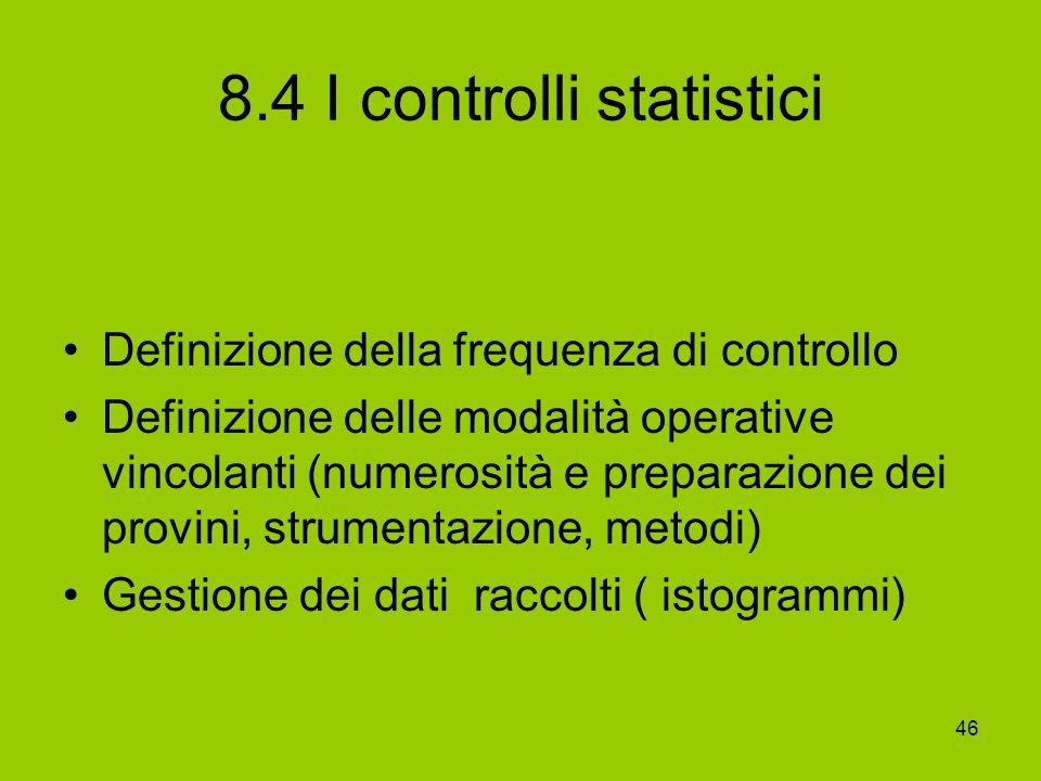 46 8.4 I controlli statistici Definizione della frequenza di controllo Definizione delle modalità operative vincolanti (numerosità e preparazione dei