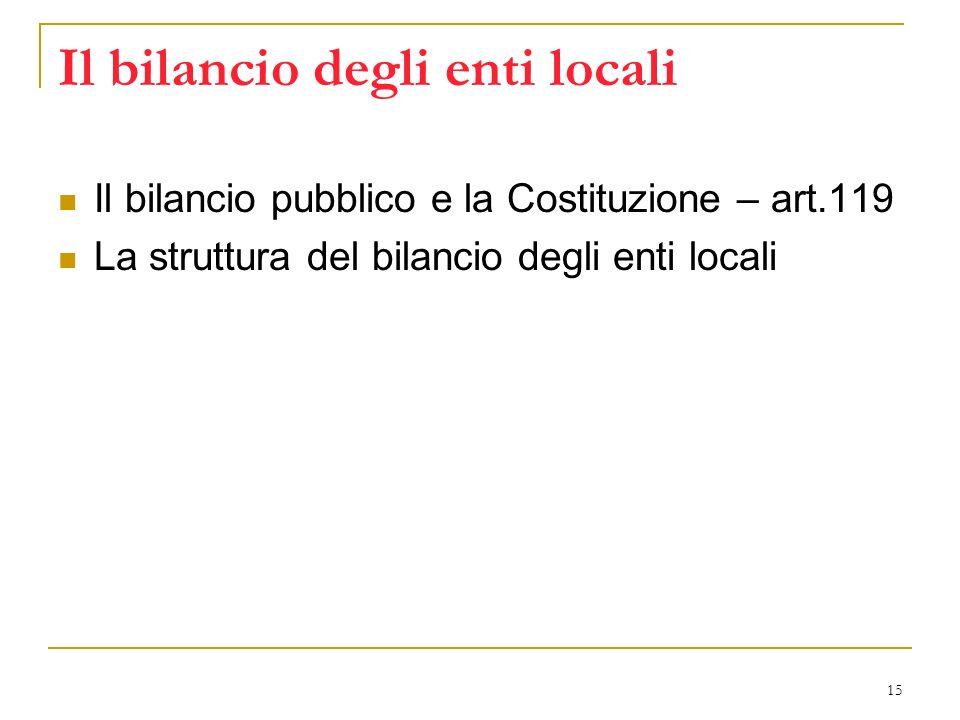 15 Il bilancio degli enti locali Il bilancio pubblico e la Costituzione – art.119 La struttura del bilancio degli enti locali