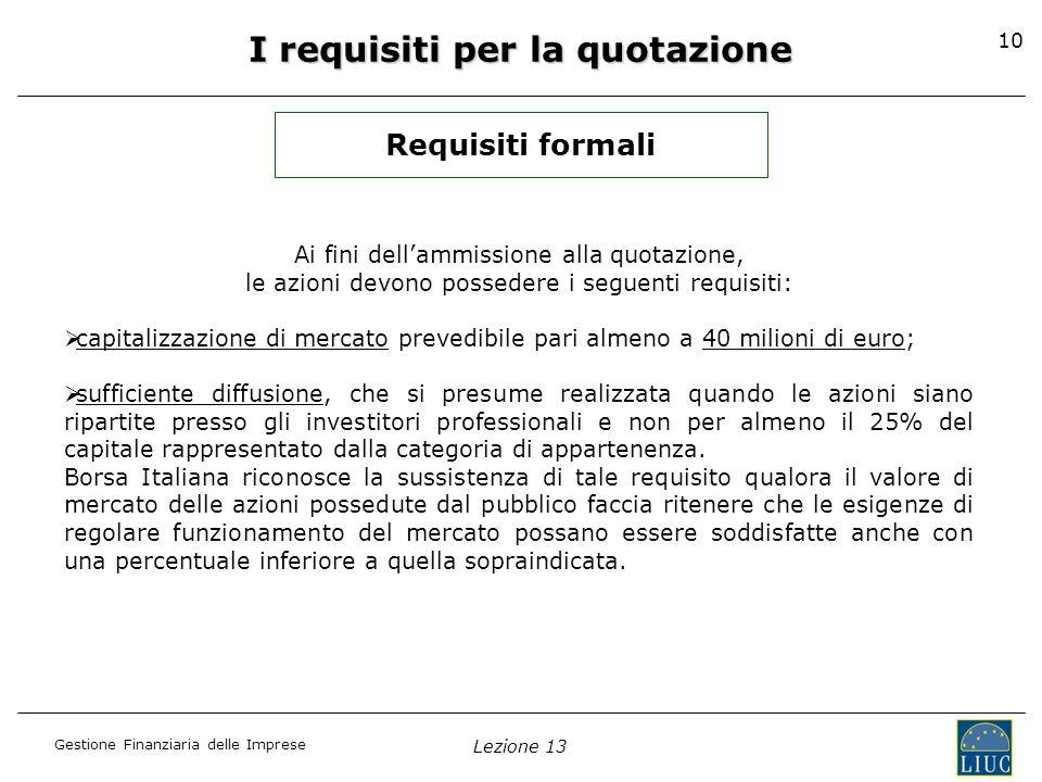 Gestione Finanziaria delle Imprese Lezione 13 10 Ai fini dellammissione alla quotazione, le azioni devono possedere i seguenti requisiti: capitalizzaz