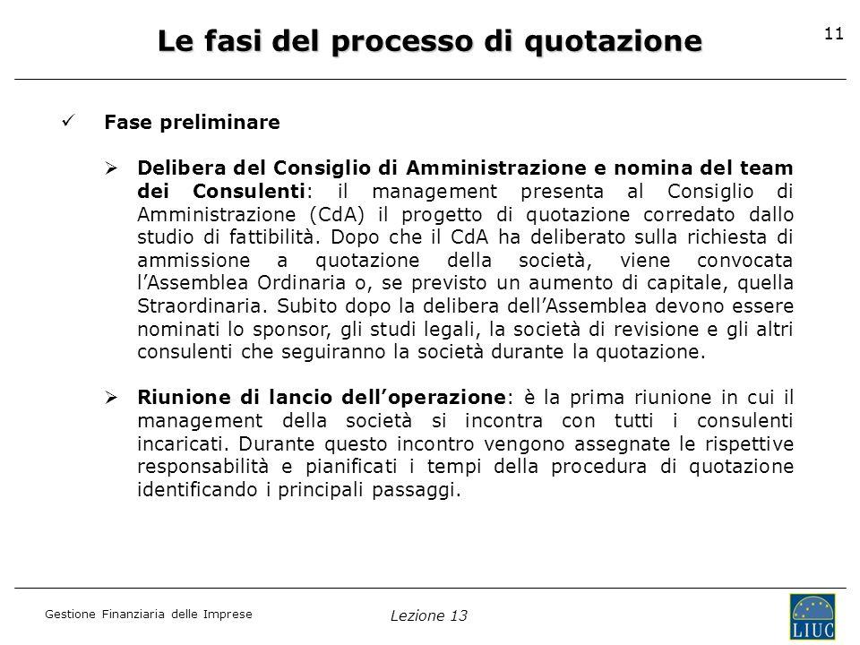 Gestione Finanziaria delle Imprese Lezione 13 11 Le fasi del processo di quotazione Fase preliminare Delibera del Consiglio di Amministrazione e nomin