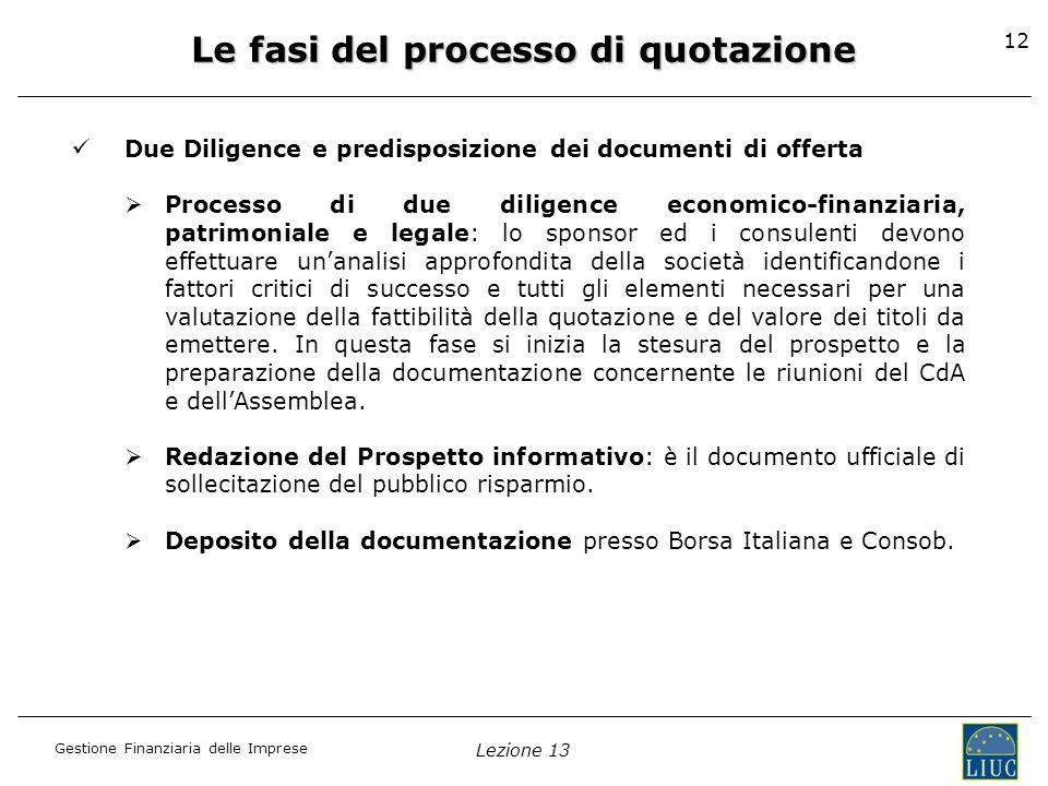 Gestione Finanziaria delle Imprese Lezione 13 12 Le fasi del processo di quotazione Due Diligence e predisposizione dei documenti di offerta Processo