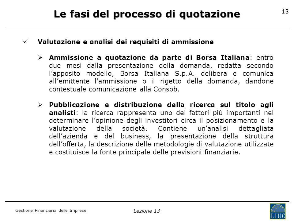 Gestione Finanziaria delle Imprese Lezione 13 13 Le fasi del processo di quotazione Valutazione e analisi dei requisiti di ammissione Ammissione a quo