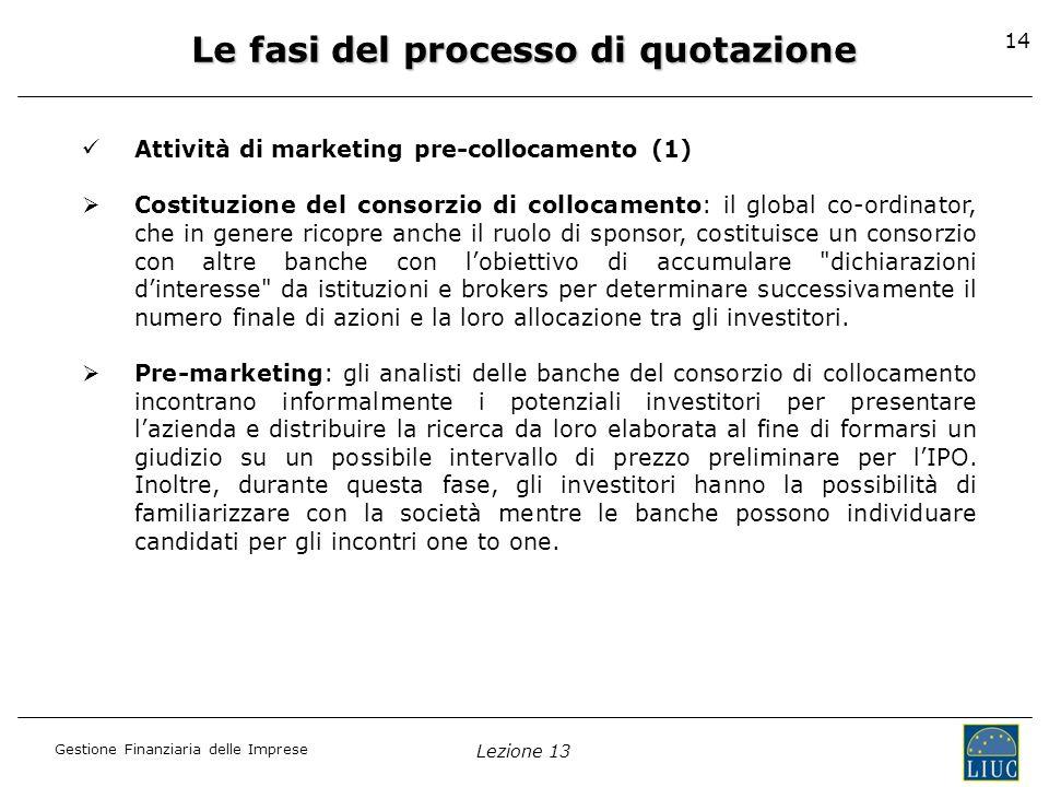 Gestione Finanziaria delle Imprese Lezione 13 14 Le fasi del processo di quotazione Attività di marketing pre-collocamento (1) Costituzione del consor