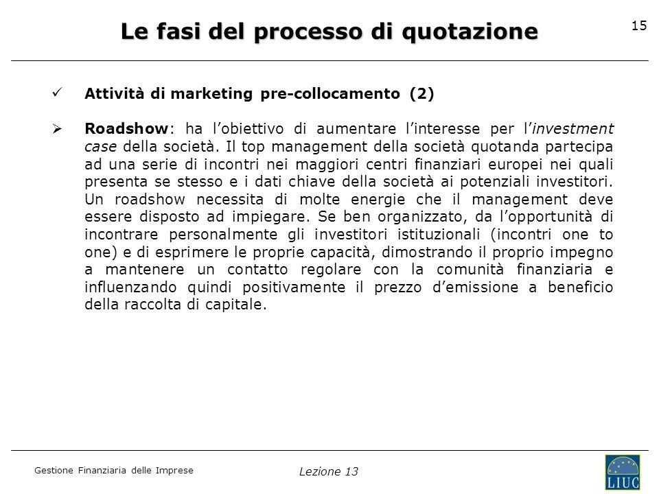 Gestione Finanziaria delle Imprese Lezione 13 15 Le fasi del processo di quotazione Attività di marketing pre-collocamento (2) Roadshow: ha lobiettivo