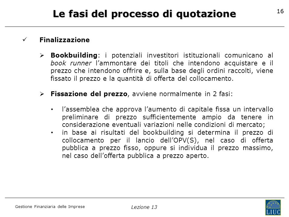 Gestione Finanziaria delle Imprese Lezione 13 16 Le fasi del processo di quotazione Finalizzazione Bookbuilding: i potenziali investitori istituzional