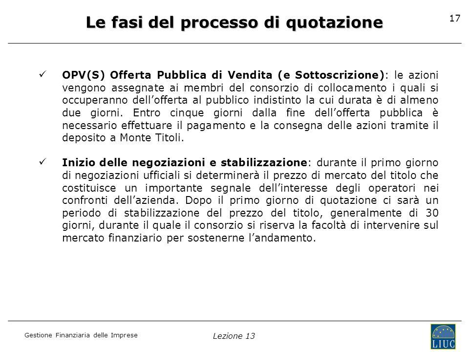 Gestione Finanziaria delle Imprese Lezione 13 17 Le fasi del processo di quotazione OPV(S) Offerta Pubblica di Vendita (e Sottoscrizione): le azioni v