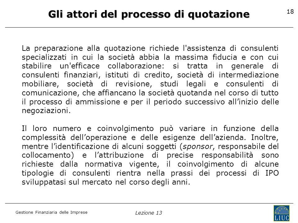 Gestione Finanziaria delle Imprese Lezione 13 18 Gli attori del processo di quotazione La preparazione alla quotazione richiede l'assistenza di consul