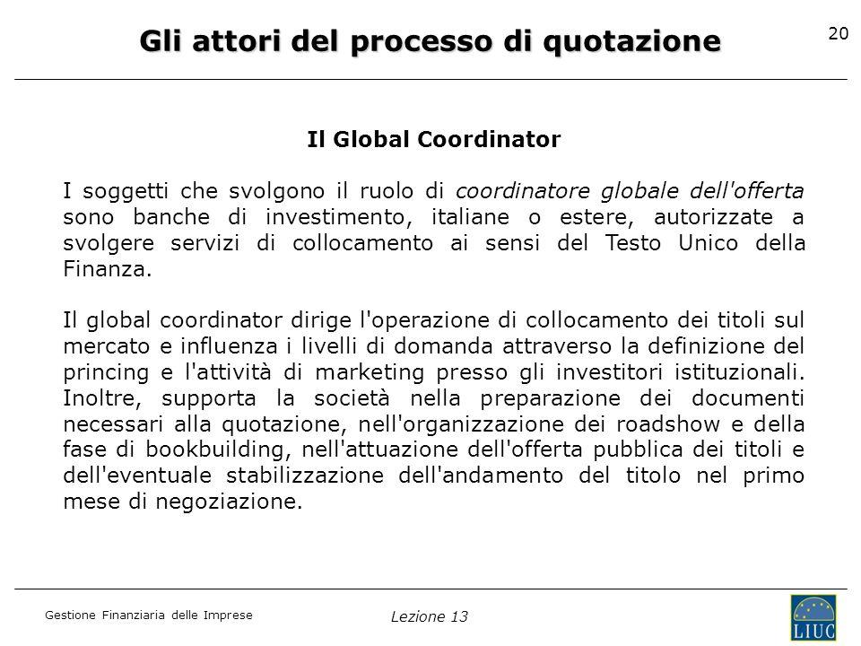 Gestione Finanziaria delle Imprese Lezione 13 20 Gli attori del processo di quotazione Il Global Coordinator I soggetti che svolgono il ruolo di coord