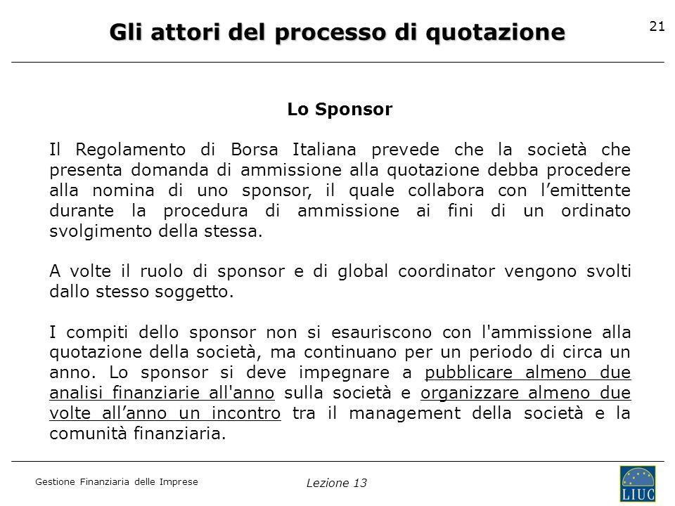 Gestione Finanziaria delle Imprese Lezione 13 21 Gli attori del processo di quotazione Lo Sponsor Il Regolamento di Borsa Italiana prevede che la soci
