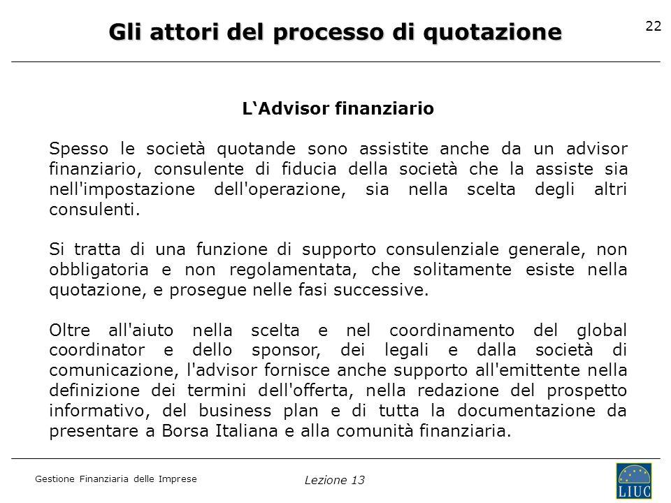 Gestione Finanziaria delle Imprese Lezione 13 22 Gli attori del processo di quotazione LAdvisor finanziario Spesso le società quotande sono assistite