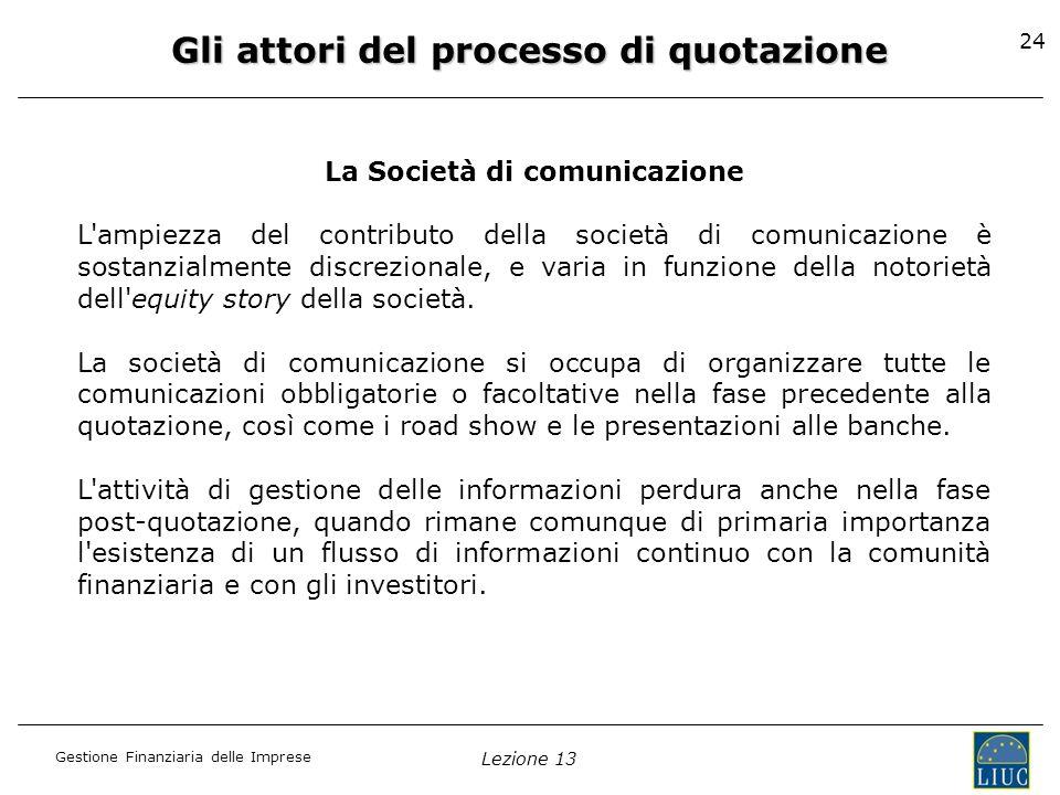 Gestione Finanziaria delle Imprese Lezione 13 24 Gli attori del processo di quotazione La Società di comunicazione L'ampiezza del contributo della soc