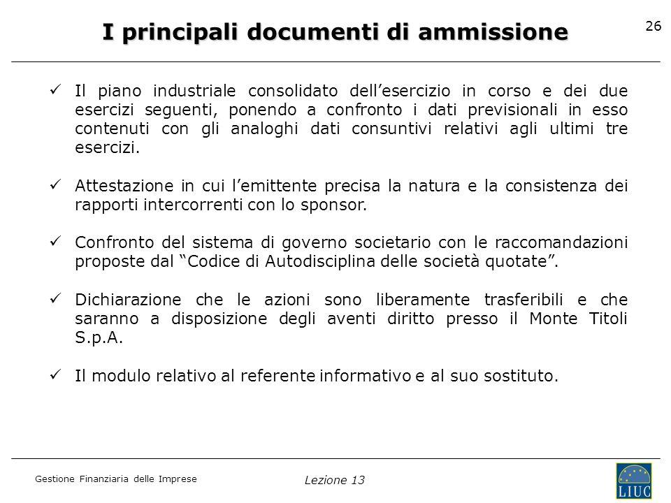 Gestione Finanziaria delle Imprese Lezione 13 26 I principali documenti di ammissione Il piano industriale consolidato dellesercizio in corso e dei du
