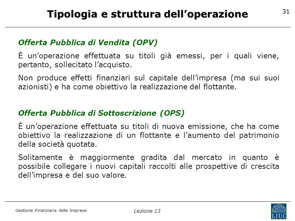 Gestione Finanziaria delle Imprese Lezione 13 31 Tipologia e struttura delloperazione Offerta Pubblica di Vendita (OPV) È unoperazione effettuata su t
