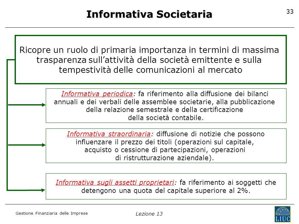 Gestione Finanziaria delle Imprese Lezione 13 33 Informativa Societaria Ricopre un ruolo di primaria importanza in termini di massima trasparenza sull
