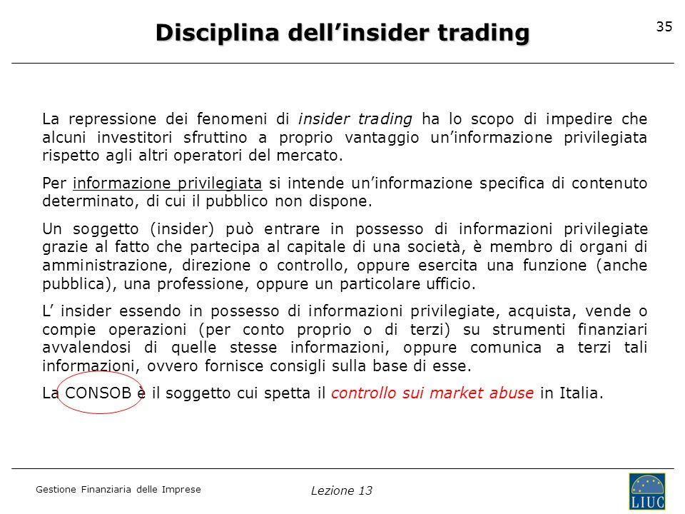 Gestione Finanziaria delle Imprese Lezione 13 35 Disciplina dellinsider trading La repressione dei fenomeni di insider trading ha lo scopo di impedire
