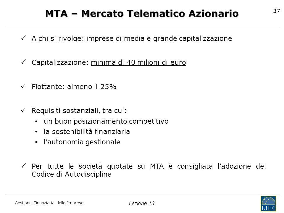 Gestione Finanziaria delle Imprese Lezione 13 37 MTA – Mercato Telematico Azionario A chi si rivolge: imprese di media e grande capitalizzazione Capit