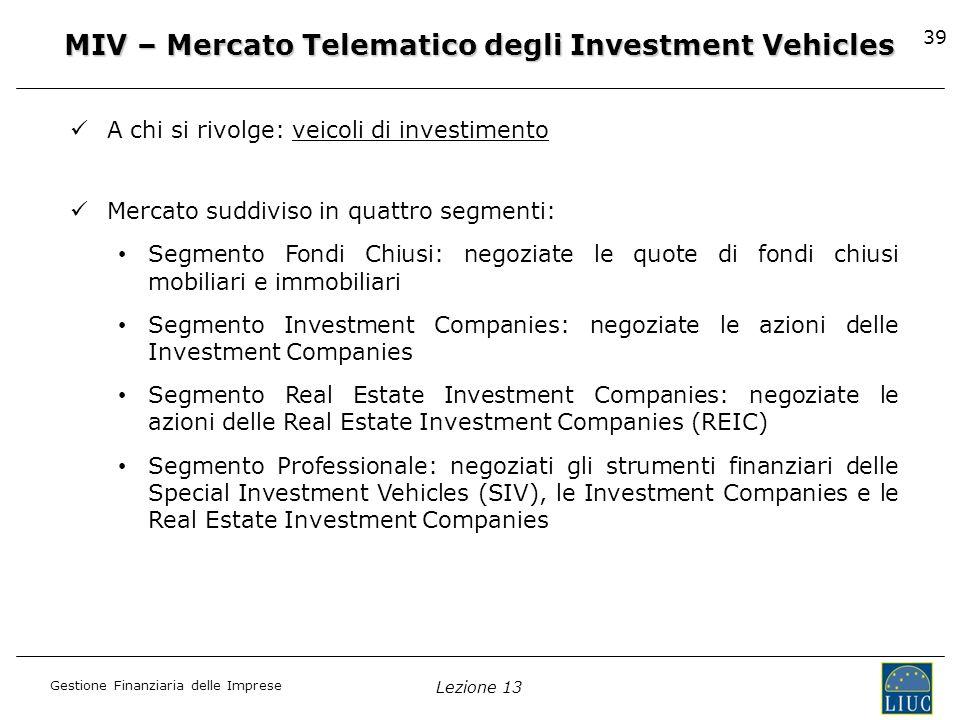Gestione Finanziaria delle Imprese Lezione 13 39 MIV – Mercato Telematico degli Investment Vehicles A chi si rivolge: veicoli di investimento Mercato