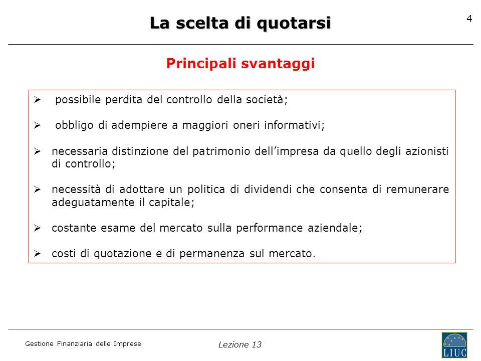 Gestione Finanziaria delle Imprese Lezione 13 4 La scelta di quotarsi Principali svantaggi possibile perdita del controllo della società; obbligo di a