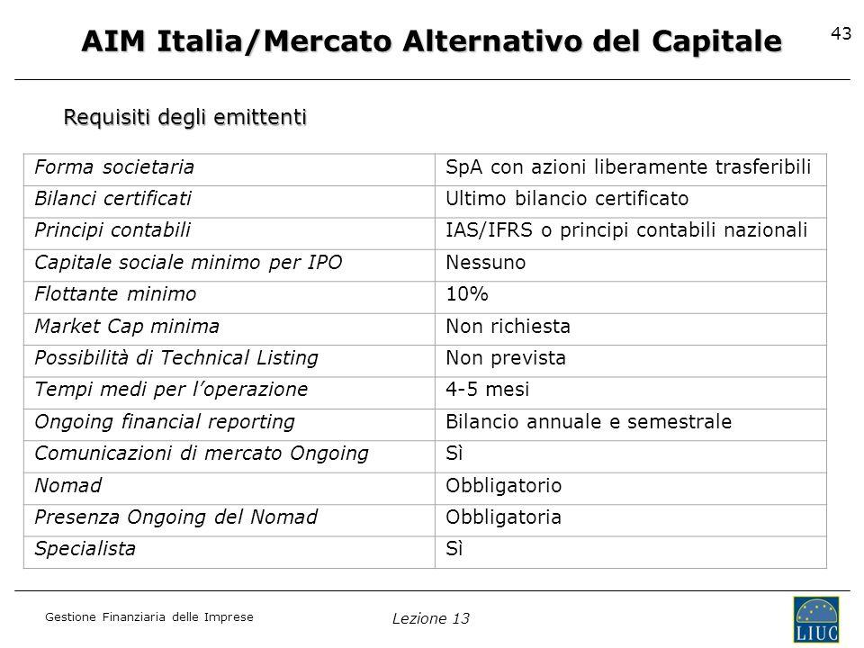 Gestione Finanziaria delle Imprese Lezione 13 43 AIM Italia/Mercato Alternativo del Capitale Requisiti degli emittenti Forma societariaSpA con azioni