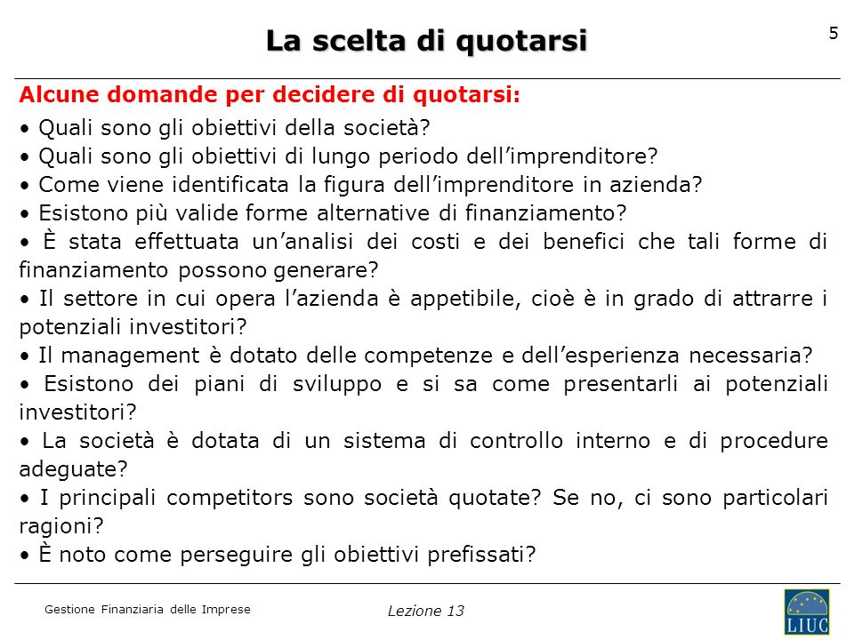 Gestione Finanziaria delle Imprese Lezione 13 5 Alcune domande per decidere di quotarsi: Quali sono gli obiettivi della società? Quali sono gli obiett