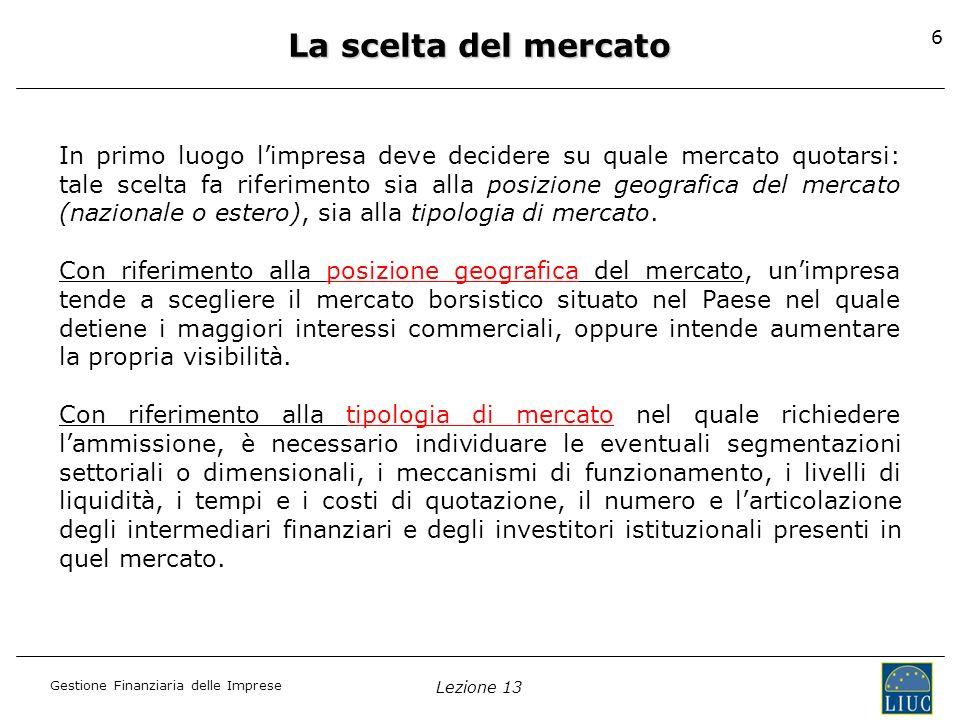 Gestione Finanziaria delle Imprese Lezione 13 6 La scelta del mercato In primo luogo limpresa deve decidere su quale mercato quotarsi: tale scelta fa