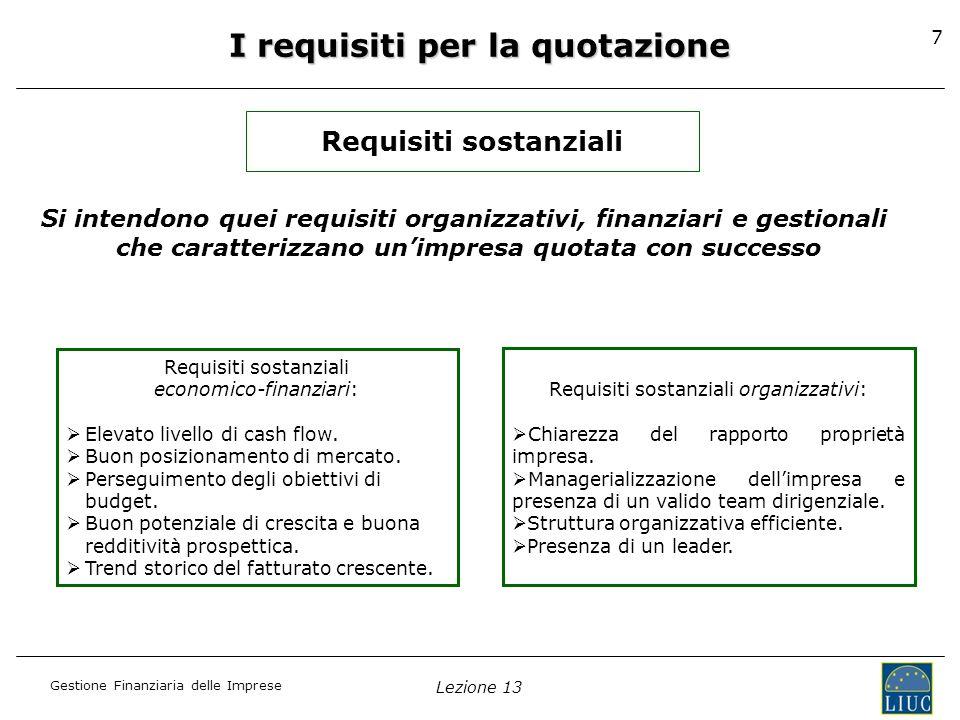 Gestione Finanziaria delle Imprese Lezione 13 8 I requisiti per la quotazione Requisiti formali Si tratta di requisiti specifici, previsti per ogni mercato regolamentato e per ogni strumento finanziario, contenuti allinterno del Regolamento dei Mercati e relative Istruzioni elaborato da Borsa Italiana S.p.A.
