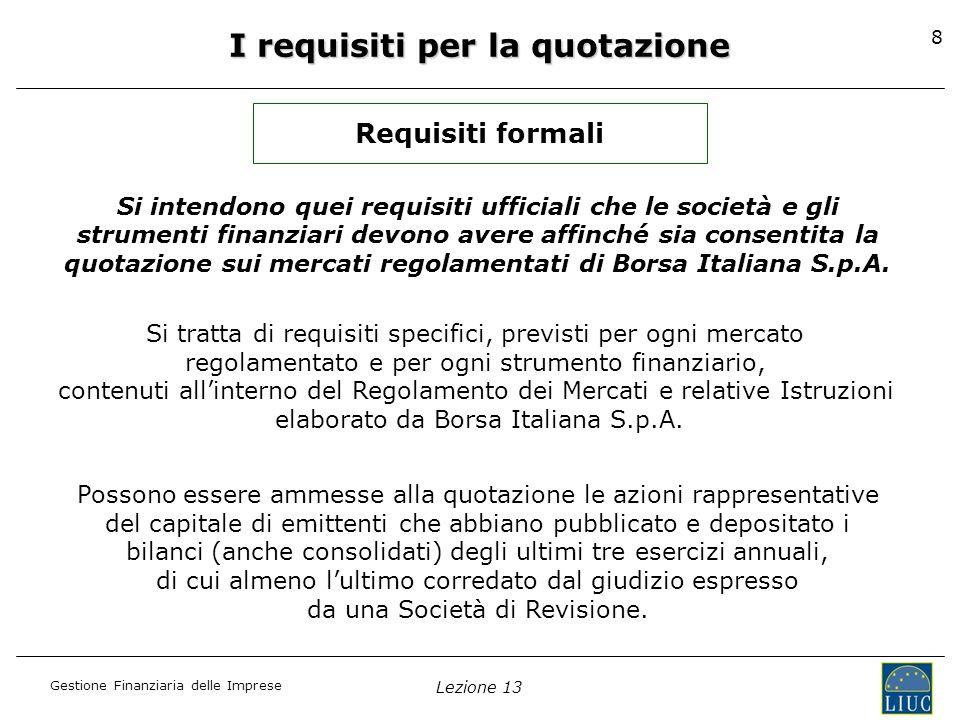 Gestione Finanziaria delle Imprese Lezione 13 8 I requisiti per la quotazione Requisiti formali Si tratta di requisiti specifici, previsti per ogni me