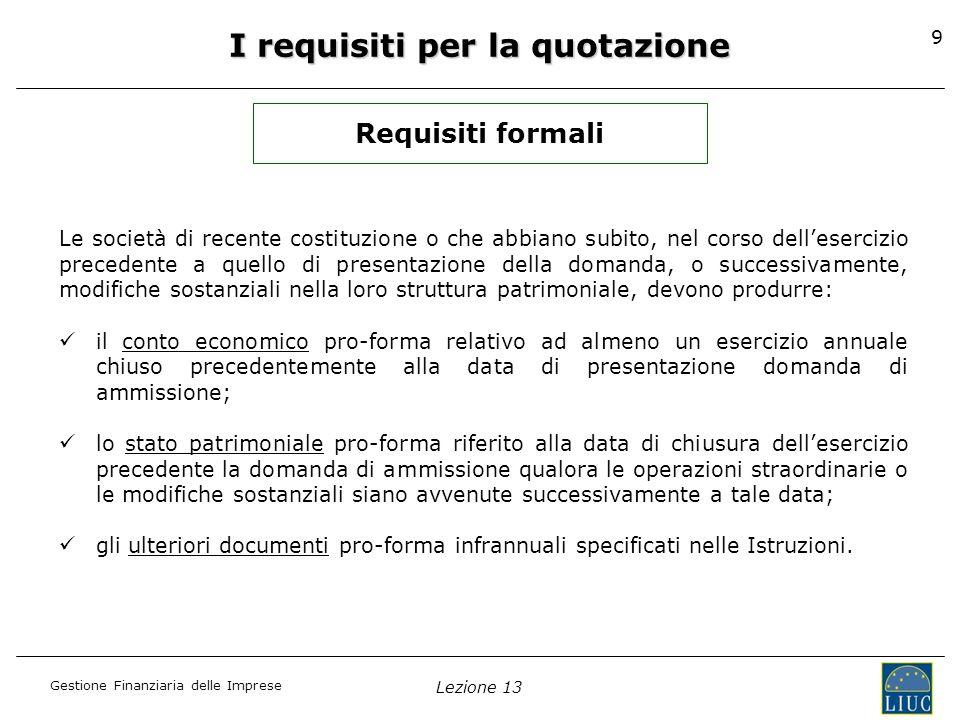 Gestione Finanziaria delle Imprese Lezione 13 9 I requisiti per la quotazione Requisiti formali Le società di recente costituzione o che abbiano subit