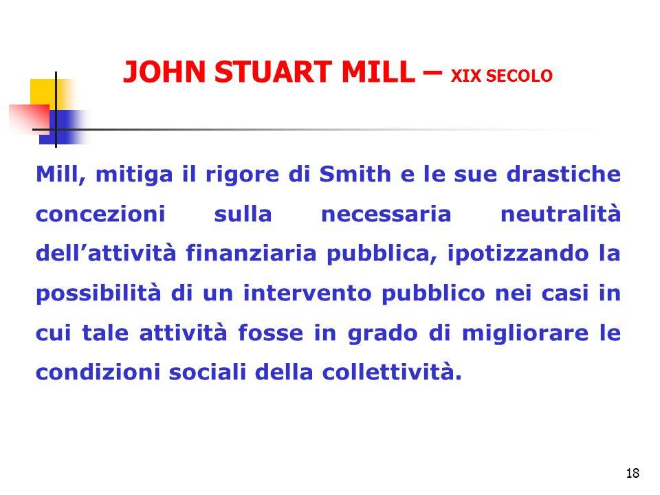 18 Mill, mitiga il rigore di Smith e le sue drastiche concezioni sulla necessaria neutralità dellattività finanziaria pubblica, ipotizzando la possibi