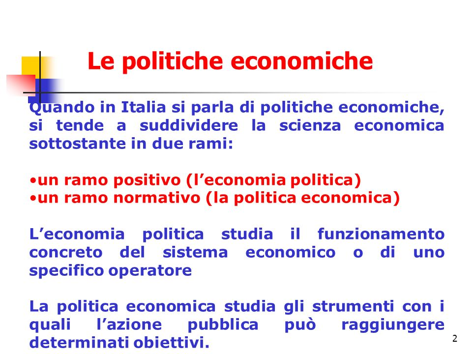 2 Quando in Italia si parla di politiche economiche, si tende a suddividere la scienza economica sottostante in due rami: un ramo positivo (leconomia