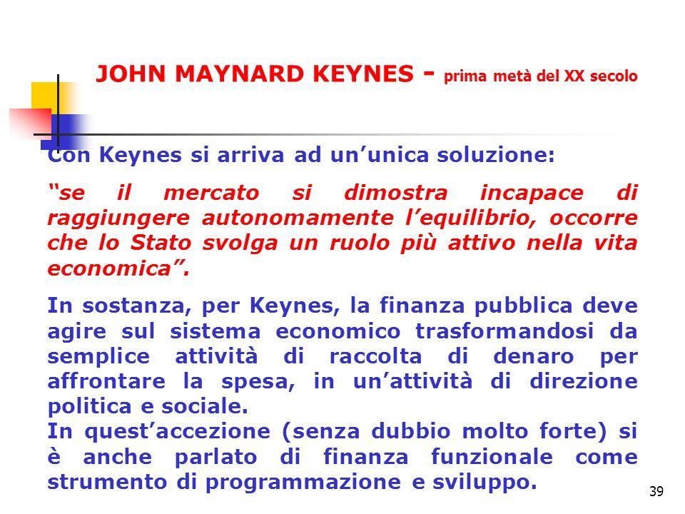 39 Con Keynes si arriva ad ununica soluzione: se il mercato si dimostra incapace di raggiungere autonomamente lequilibrio, occorre che lo Stato svolga