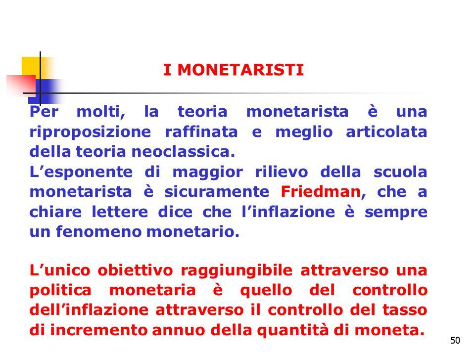 50 Per molti, la teoria monetarista è una riproposizione raffinata e meglio articolata della teoria neoclassica. Lesponente di maggior rilievo della s