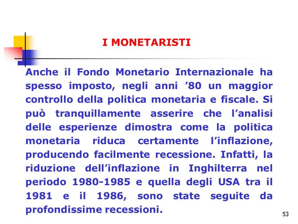 53 Anche il Fondo Monetario Internazionale ha spesso imposto, negli anni 80 un maggior controllo della politica monetaria e fiscale. Si può tranquilla