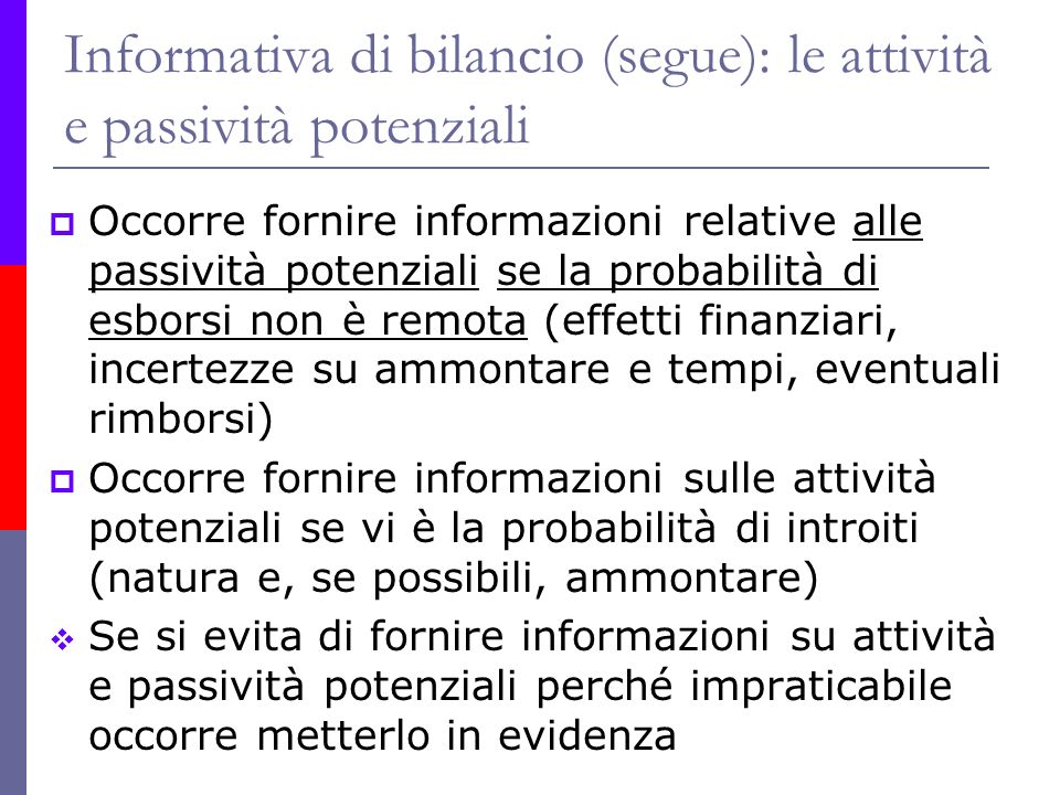 Informativa di bilancio (segue): le attività e passività potenziali Occorre fornire informazioni relative alle passività potenziali se la probabilità