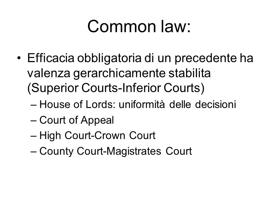 Common law: Efficacia obbligatoria di un precedente ha valenza gerarchicamente stabilita (Superior Courts-Inferior Courts) –House of Lords: uniformità