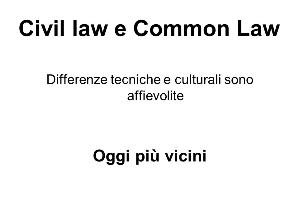 Civil law e Common Law Differenze tecniche e culturali sono affievolite Oggi più vicini