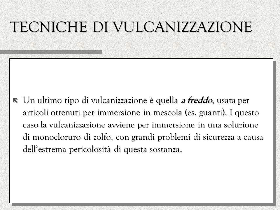 TECNICHE DI VULCANIZZAZIONE ë Un ultimo tipo di vulcanizzazione è quella a freddo, usata per articoli ottenuti per immersione in mescola (es. guanti).