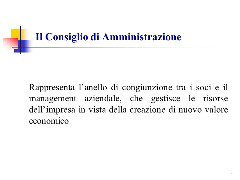 2 Il Consiglio di Amministrazione Rappresenta lanello di congiunzione tra i soci e il management aziendale, che gestisce le risorse dellimpresa in vis
