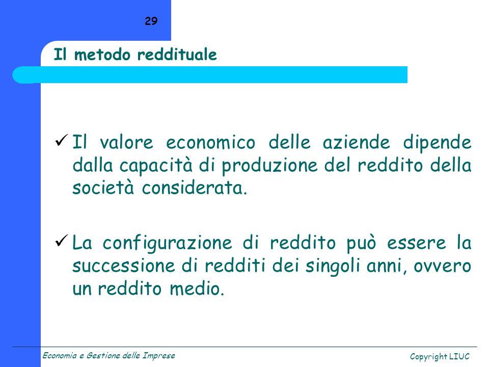 Economia e Gestione delle Imprese Copyright LIUC 29 Il metodo reddituale Il valore economico delle aziende dipende dalla capacità di produzione del reddito della società considerata.
