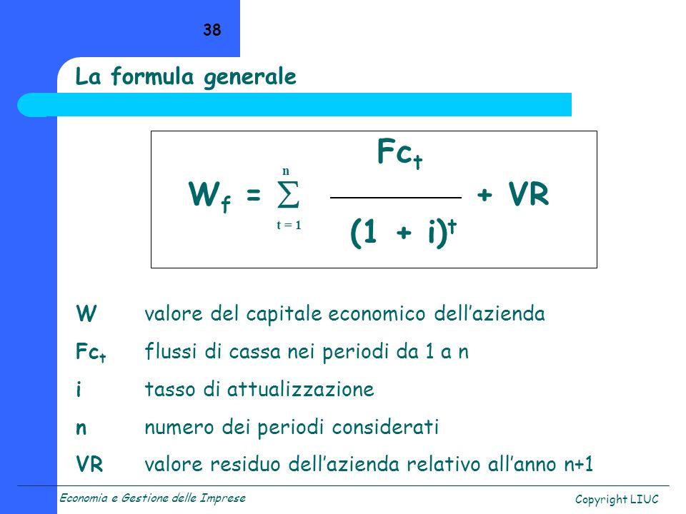 Economia e Gestione delle Imprese Copyright LIUC 38 La formula generale Fc t W f = + VR (1 + i) t Wvalore del capitale economico dellazienda Fc t flussi di cassa nei periodi da 1 a n itasso di attualizzazione nnumero dei periodi considerati VRvalore residuo dellazienda relativo allanno n+1 t = 1 n