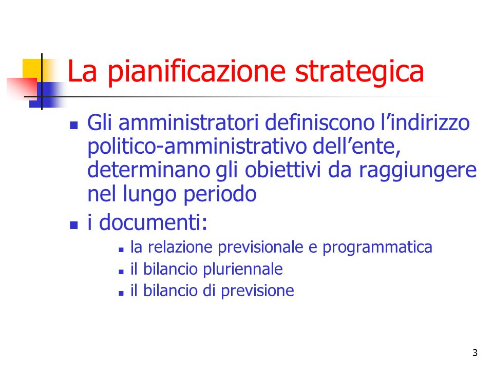 3 La pianificazione strategica Gli amministratori definiscono lindirizzo politico-amministrativo dellente, determinano gli obiettivi da raggiungere ne