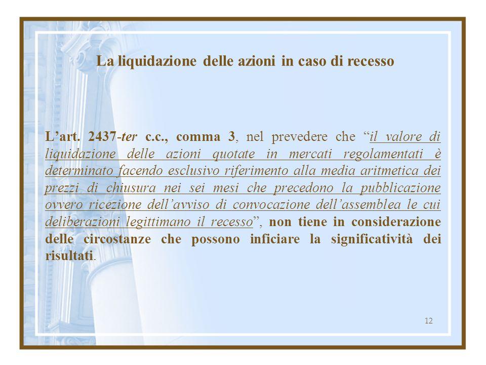 12 Lart. 2437-ter c.c., comma 3, nel prevedere che il valore di liquidazione delle azioni quotate in mercati regolamentati è determinato facendo esclu