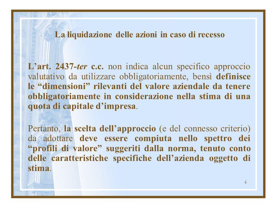 4 Lart. 2437-ter c.c. non indica alcun specifico approccio valutativo da utilizzare obbligatoriamente, bensì definisce le dimensioni rilevanti del val