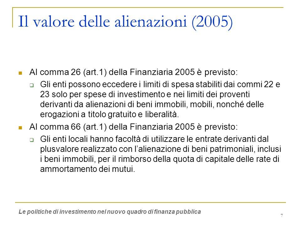 7 Il valore delle alienazioni (2005) Al comma 26 (art.1) della Finanziaria 2005 è previsto: Gli enti possono eccedere i limiti di spesa stabiliti dai commi 22 e 23 solo per spese di investimento e nei limiti dei proventi derivanti da alienazioni di beni immobili, mobili, nonché delle erogazioni a titolo gratuito e liberalità.