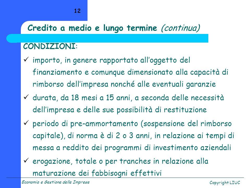 Economia e Gestione delle Imprese Copyright LIUC 12 Credito a medio e lungo termine (continua) CONDIZIONI: importo, in genere rapportato alloggetto de